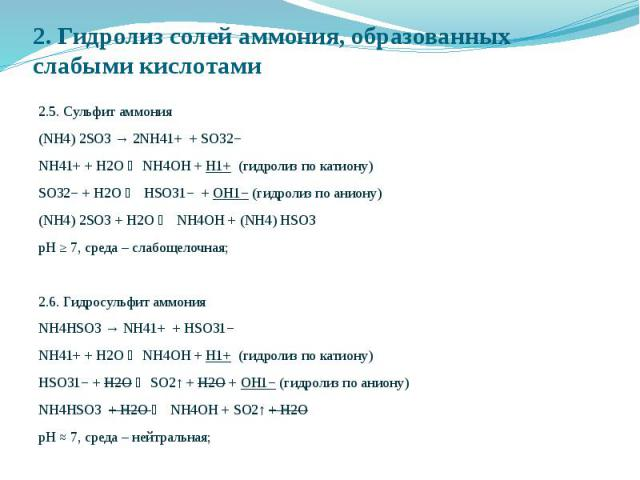 2. Гидролиз солей аммония, образованных слабыми кислотами 2.5. Сульфит аммония (NH4) 2SO3 → 2NH41+ + SO32− NH41+ + Н2O NH4OH + H1+ (гидролиз по катиону) SO32− + Н2O HSO31− + OH1− (гидролиз по аниону) (NH4) 2SO3 + H2O NH4OH + (NH4) НSO3 рН ≥ 7, среда…