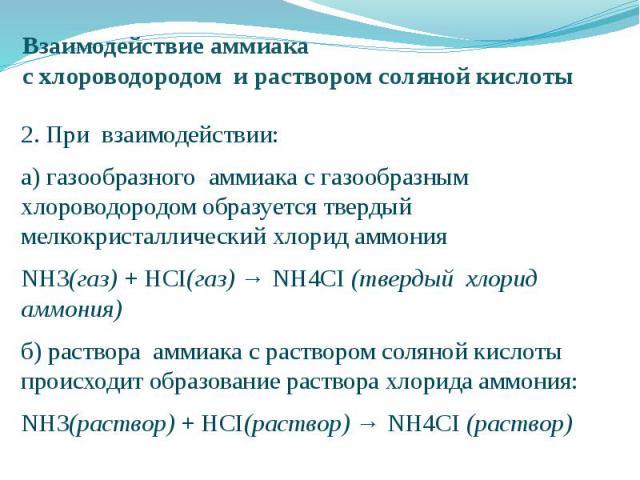 Взаимодействие аммиака с хлороводородом и раствором соляной кислоты 2. При взаимодействии: а) газообразного аммиака с газообразным хлороводородом образуется твердый мелкокристаллический хлорид аммония NH3(газ) + HCI(газ) → NH4CI (твердый хлорид аммо…