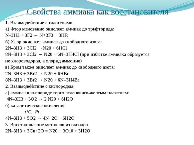 Свойства аммиака как восстановителя 1. Взаимодействие с галогенами: а) Фтор мгновенно окисляет аммиак до трифторида: N–3H3 + 3F2 → N+3F3 + 3HF; б) Хлор окисляет аммиак до свободного азота: 2N–3H3 + 3Cl2 →N20 + 6HCl 8N–3H3 + 3Cl2 → N20 + 6N–3H4Cl (пр…