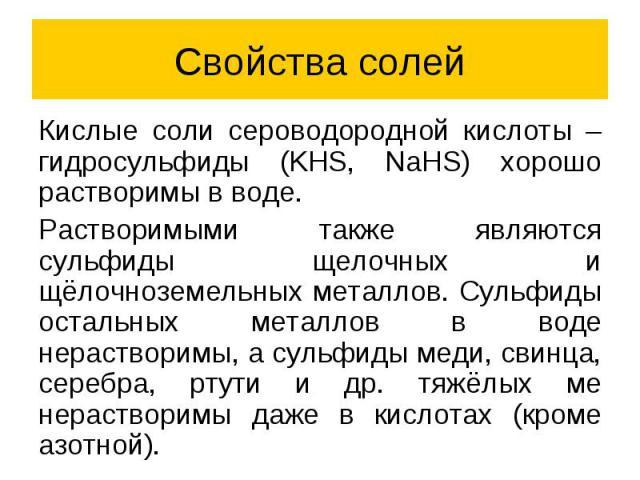 Свойства солей Кислые соли сероводородной кислоты – гидросульфиды (KHS, NaHS) хорошо растворимы в воде. Растворимыми также являются сульфиды щелочных и щёлочноземельных металлов. Сульфиды остальных металлов в воде нерастворимы, а сульфиды меди, свин…