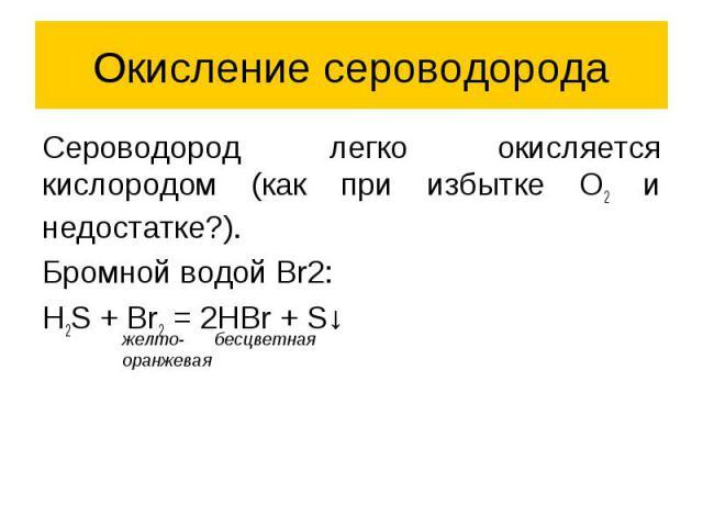 Окисление сероводорода Сероводород легко окисляется кислородом (как при избытке O2 и недостатке?). Бромной водой Br2: H2S + Br2 = 2HBr + S↓