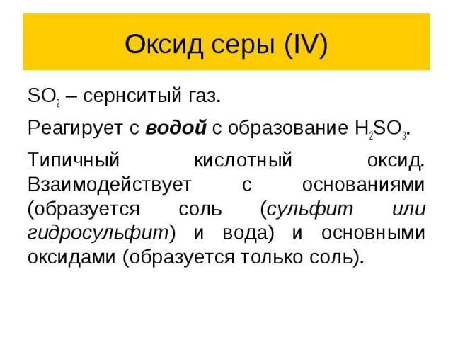 Оксид серы (IV) SO2 – сернситый газ. Реагирует с водой с образование H2SO3. Типичный кислотный оксид. Взаимодействует с основаниями (образуется соль (сульфит или гидросульфит) и вода) и основными оксидами (образуется только соль).