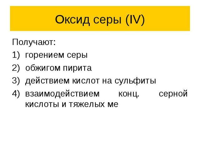 Оксид серы (IV) Получают: горением серы обжигом пирита действием кислот на сульфиты взаимодействием конц. серной кислоты и тяжелых ме