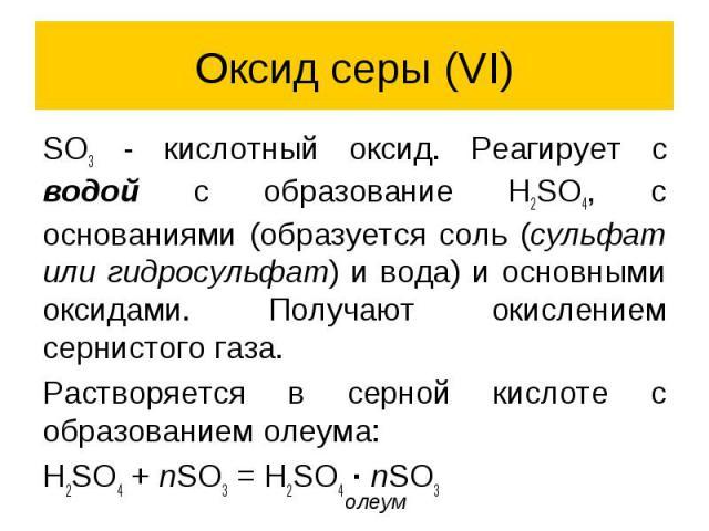 Оксид серы (VI) SO3 - кислотный оксид. Реагирует с водой с образование H2SO4, с основаниями (образуется соль (сульфат или гидросульфат) и вода) и основными оксидами. Получают окислением сернистого газа. Растворяется в серной кислоте с образованием о…