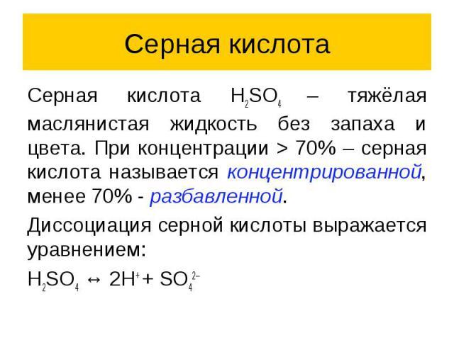Серная кислота Серная кислота H2SO4 – тяжёлая маслянистая жидкость без запаха и цвета. При концентрации > 70% – серная кислота называется концентрированной, менее 70% - разбавленной. Диссоциация серной кислоты выражается уравнением: H2SO4 ↔ 2H+ + SO42–