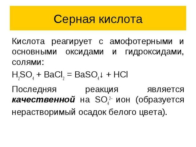 Серная кислота Кислота реагирует с амофотерными и основными оксидами и гидроксидами, солями: H2SO4 + BaCl2 = BaSO4↓ + HCl Последняя реакция является качественной на SO42– ион (образуется нерастворимый осадок белого цвета).