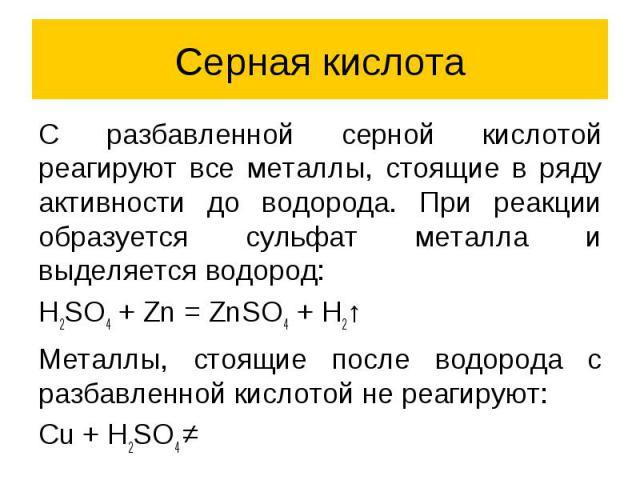 Серная кислота C разбавленной серной кислотой реагируют все металлы, стоящие в ряду активности до водорода. При реакции образуется сульфат металла и выделяется водород: H2SO4 + Zn = ZnSO4 + H2↑ Металлы, стоящие после водорода с разбавленной кислотой…