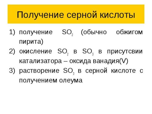 Получение серной кислоты получение SO2 (обычно обжигом пирита) окисление SO2 в SO3 в присутсвии катализатора – оксида ванадия(V) растворение SO3 в серной кислоте с получением олеума