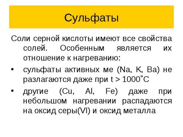Сульфаты Соли серной кислоты имеют все свойства солей. Особенным является их отношение к нагреванию: сульфаты активных ме (Na, K, Ba) не разлагаются даже при t > 1000˚C другие (Cu, Al, Fe) даже при небольшом нагревании распадаются на оксид серы(V…