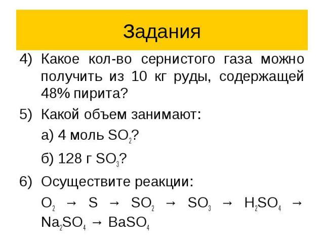 Задания Какое кол-во сернистого газа можно получить из 10 кг руды, содержащей 48% пирита? Какой объем занимают: а) 4 моль SO2? б) 128 г SO3? Осуществите реакции: O2 → S → SO2 → SO3 → H2SO4 → Na2SO4 → BaSO4