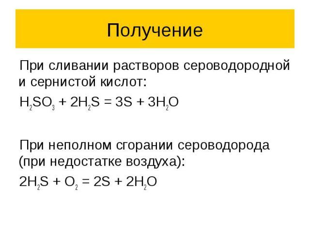 Получение При сливании растворов сероводородной и сернистой кислот: H2SO3 + 2H2S = 3S + 3H2O При неполном сгорании сероводорода (при недостатке воздуха): 2H2S + O2 = 2S + 2H2O