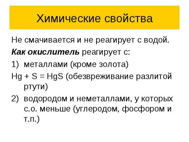 Химические свойства Не смачивается и не реагирует с водой. Как окислитель реагирует с: металлами (кроме золота) Hg + S = HgS (обезвреживание разлитой ртути) водородом и неметаллами, у которых с.о. меньше (углеродом, фосфором и т.п.)
