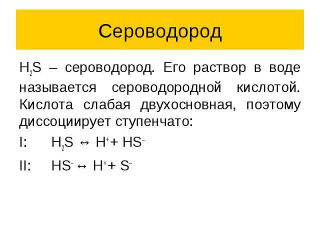 Сероводород H2S – сероводород. Его раствор в воде называется сероводородной кислотой. Кислота слабая двухосновная, поэтому диссоциирует ступенчато: I: H2S ↔ H+ + HS– II: HS– ↔ H+ + S–