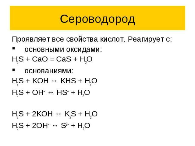 Сероводород Проявляет все свойства кислот. Реагирует с: основными оксидами: H2S + CaO = CaS + H2O основаниями: H2S + KOH ↔ KHS + H2O H2S + OH– ↔ HS– + H2O H2S + 2KOH ↔ K2S + H2O H2S + 2OH– ↔ S2– + H2O