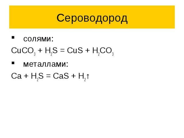 Сероводород солями: CuCO3 + H2S = CuS + H2CO3 металлами: Ca + H2S = CaS + H2↑