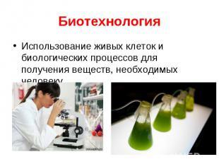 Использование живых клеток и биологических процессов для получения веществ, необ