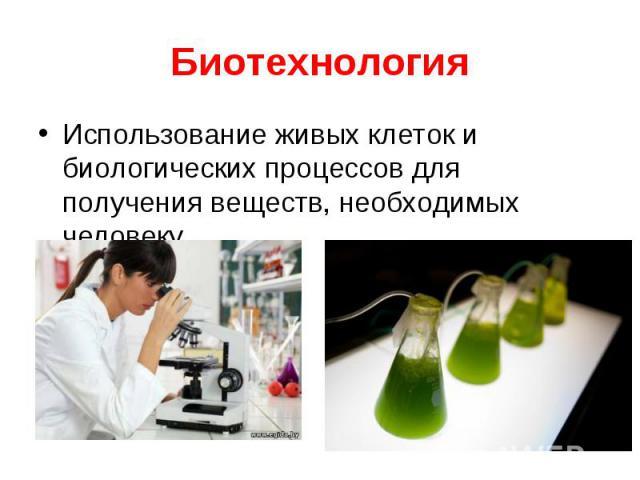 Использование живых клеток и биологических процессов для получения веществ, необходимых человеку Использование живых клеток и биологических процессов для получения веществ, необходимых человеку