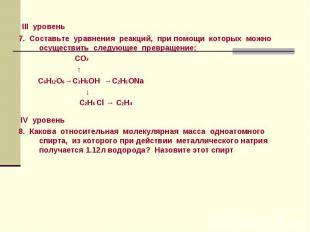 III уровень 7. Составьте уравнения реакций, при помощи которых можно осуществить