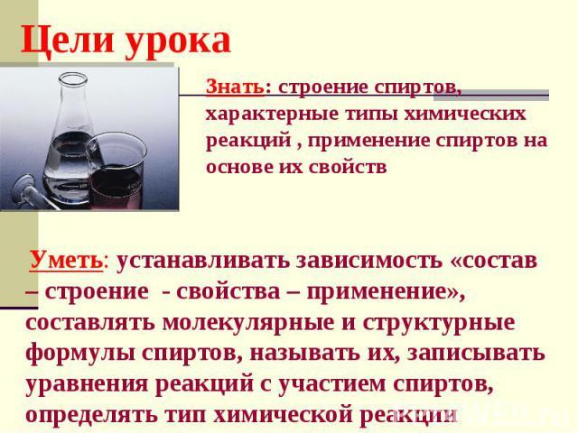 Цели урока Знать: строение спиртов, характерные типы химических реакций , применение спиртов на основе их свойств