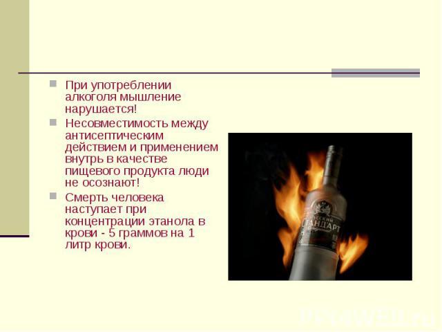 При употреблении алкоголя мышление нарушается! При употреблении алкоголя мышление нарушается! Несовместимость между антисептическим действием и применением внутрь в качестве пищевого продукта люди не осознают! Смерть человека наступает при концентра…