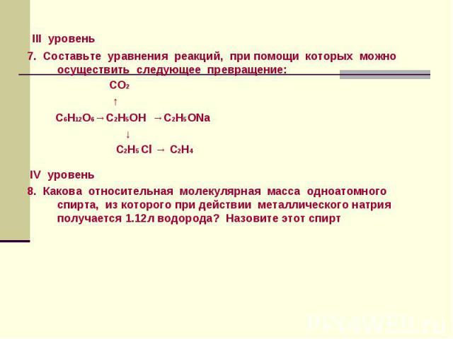 III уровень 7. Составьте уравнения реакций, при помощи которых можно осуществить следующее превращение: СО2 ↑ С6Н12О6→С2Н5ОН →С2Н5ОNa ↓ С2Н5 Сl → С2Н4 IV уровень 8. Какова относительная молекулярная масса одноатомного спирта, из которого при действи…