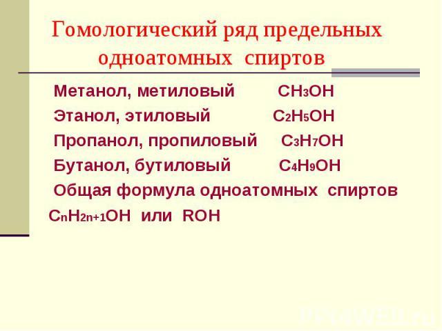 Метанол, метиловый СН3ОН Метанол, метиловый СН3ОН Этанол, этиловый С2Н5ОН Пропанол, пропиловый С3Н7ОН Бутанол, бутиловый С4Н9ОН Общая формула одноатомных спиртов СnН2n+1ОН или ROH