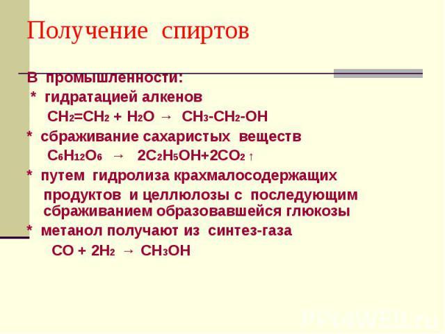 Получение спиртов В промышленности: * гидратацией алкенов СН2=СН2 + Н2О → СН3-СН2-ОН * сбраживание сахаристых веществ С6Н12О6 → 2С2Н5ОН+2СО2 ↑ * путем гидролиза крахмалосодержащих продуктов и целлюлозы с последующим сбраживанием образовавшейся глюко…