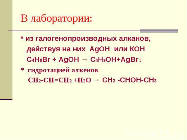 В лаборатории: * из галогенопроизводных алканов, действуя на них AgOH или КОН С4Н9Вr + AgOH → С4Н9ОН+AgВr↓ * гидротацией алкенов СН2-СН=СН2 +Н2О → СН3 -СНОН-СН3