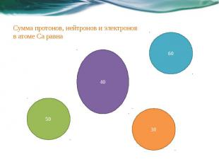 Сумма протонов, нейтронов и электронов в атоме Са равна