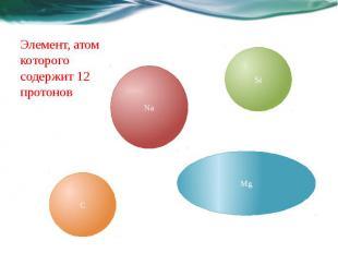 Элемент, атом которого содержит 12 протонов