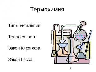 Термохимия Типы энтальпии Теплоемкость Закон Кирхгофа Закон Гесса