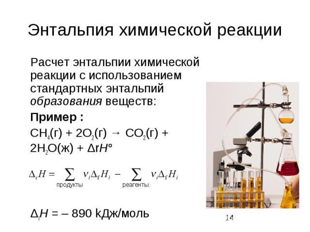 Энтальпия химической реакции Расчет энтальпии химической реакции с использованием стандартных энтальпий образования веществ: Пример : CH4(г) + 2O2(г) → CO2(г) + 2H2O(ж) + ΔrH° ΔrH = – 890 kДж/моль