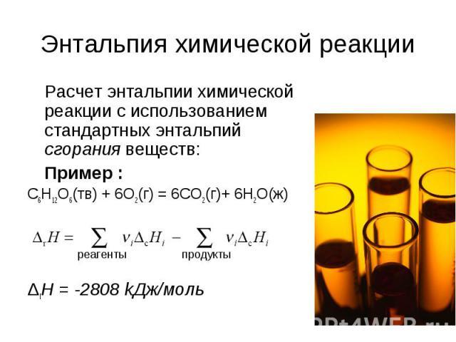 Энтальпия химической реакции Расчет энтальпии химической реакции с использованием стандартных энтальпий сгорания веществ: Пример : C6H12O6(тв) + 6O2(г) = 6CO2(г)+ 6H2O(ж) ΔrH = -2808 kДж/моль