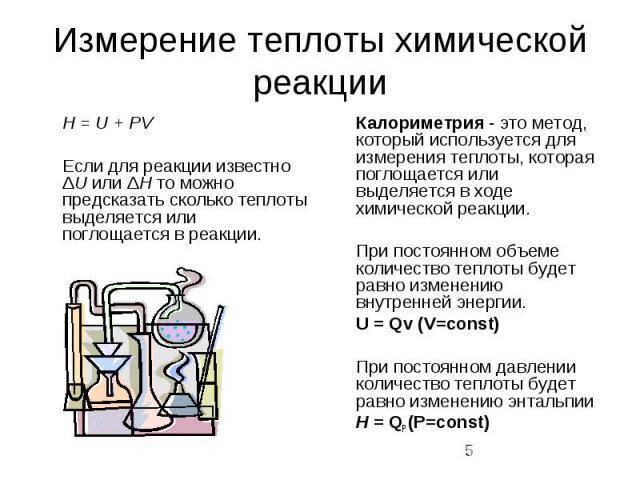 Измерение теплоты химической реакции H = U + PV Если для реакции известно ΔU или ΔH то можно предсказать сколько теплоты выделяется или поглощается в реакции.
