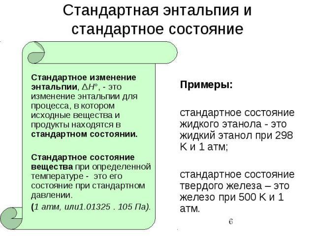 Стандартная энтальпия и стандартное состояние Стандартное изменение энтальпии, ΔH°, - это изменение энтальпии для процесса, в котором исходные вещества и продукты находятся в стандартном состоянии. Стандартное состояние вещества при определенной тем…