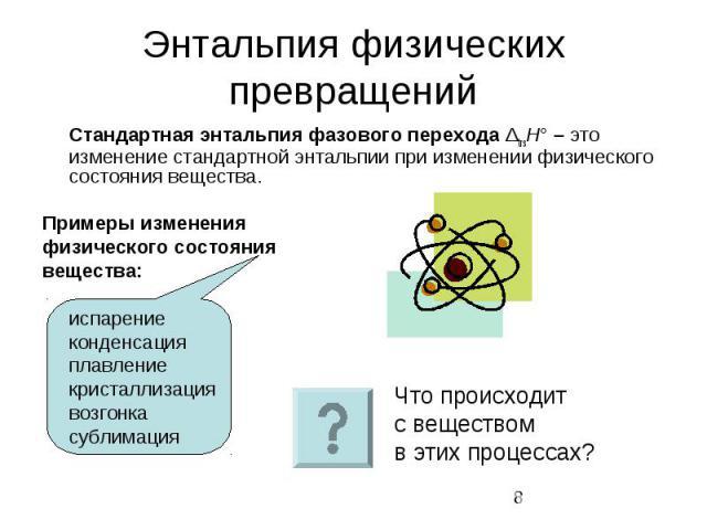 Энтальпия физических превращений Стандартная энтальпия фазового перехода ΔtrsH° – это изменение стандартной энтальпии при изменении физического состояния вещества. Примеры изменения физического состояния вещества: испарение конденсация плавление кри…