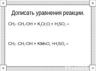 Дописать уравнения реакции. CH3- CH2-OH + K2Cr2O7 + H2SO4→ CH3- CH2-OH + KMnO4 +