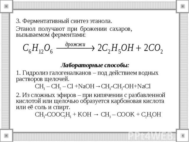 3. Ферментативный синтез этанола. 3. Ферментативный синтез этанола. Этанол получают при брожении сахаров, вызываемом ферментами: Лабораторные способы: 1. Гидролиз галогеналканов – под действием водных растворов щелочей. СН3 – СН2 – Cl +NaOH→CH3-CH2-…