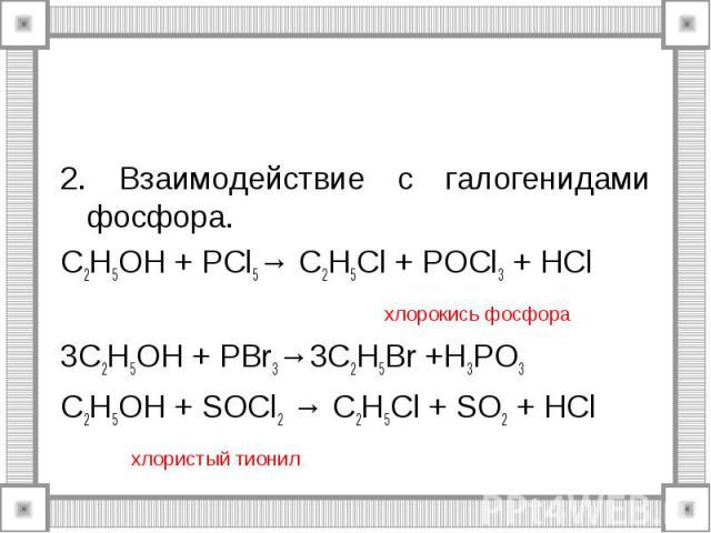 2. Взаимодействие с галогенидами фосфора. C2H5OH + PCl5→ C2H5Cl + POCl3 + HCl хлорокись фосфора 3C2H5OH + PBr3→3C2H5Br +H3PO3 C2H5OH + SOCl2 → C2H5Cl + SO2 + HCl хлористый тионил