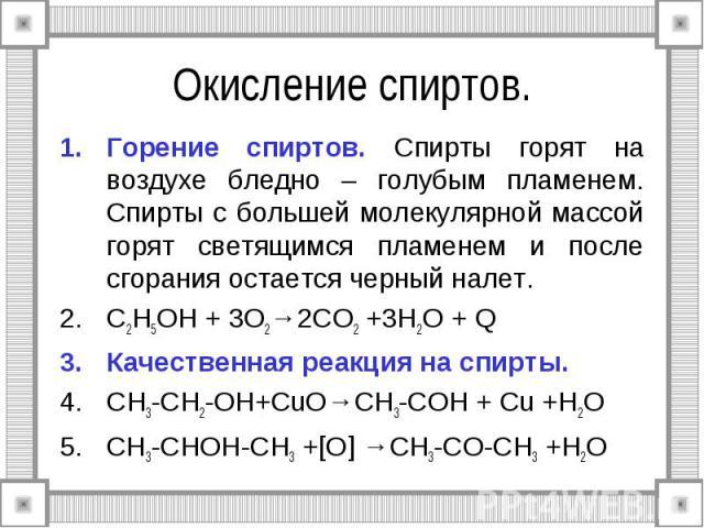 Окисление спиртов. Горение спиртов. Спирты горят на воздухе бледно – голубым пламенем. Спирты с большей молекулярной массой горят светящимся пламенем и после сгорания остается черный налет. C2H5OH + 3O2→2CO2 +3H2O + Q Качественная реакция на спирты.…