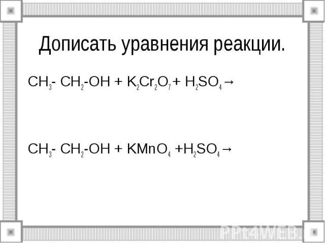 Дописать уравнения реакции. CH3- CH2-OH + K2Cr2O7 + H2SO4→ CH3- CH2-OH + KMnO4 +H2SO4→
