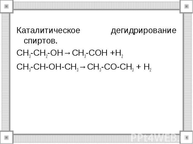 Каталитическое дегидрирование спиртов. CH3-CH2-OH→CH3-COH +H2 CH3-CH-OH-CH3→CH3-CO-CH3 + H2