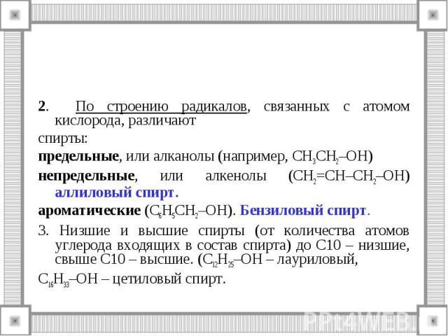 2. По строению радикалов, связанных с атомом кислорода, различают спирты: предельные, или алканолы (например, СH3CH2–OH) непредельные, или алкенолы (CH2=CH–CH2–OH) аллиловый спирт. ароматические (C6H5CH2–OH). Бензиловый спирт. 3. Низшие и высшие спи…