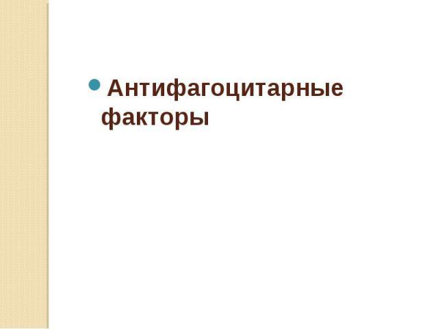 Антифагоцитарные факторы Антифагоцитарные факторы