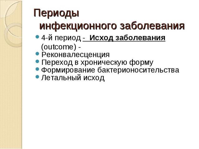 4-й период - Исход заболевания (outcome) - 4-й период - Исход заболевания (outcome) - Реконвалесценция Переход в хроническую форму Формирование бактерионосительства Летальный исход