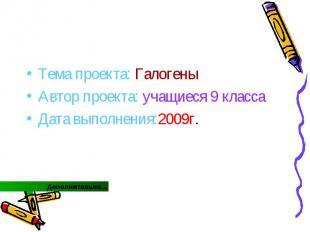 Тема проекта: Галогены Автор проекта: учащиеся 9 класса Дата выполнения:2009г.