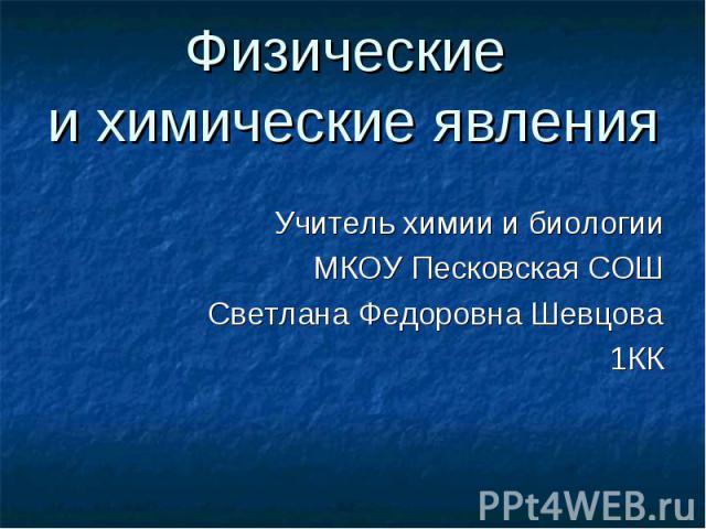 Учитель химии и биологии Учитель химии и биологии МКОУ Песковская СОШ Светлана Федоровна Шевцова 1КК