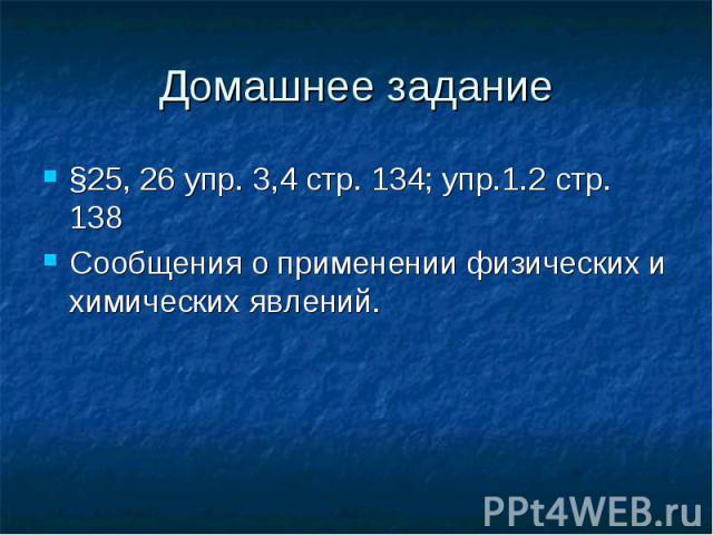 §25, 26 упр. 3,4 стр. 134; упр.1.2 стр. 138 §25, 26 упр. 3,4 стр. 134; упр.1.2 стр. 138 Сообщения о применении физических и химических явлений.