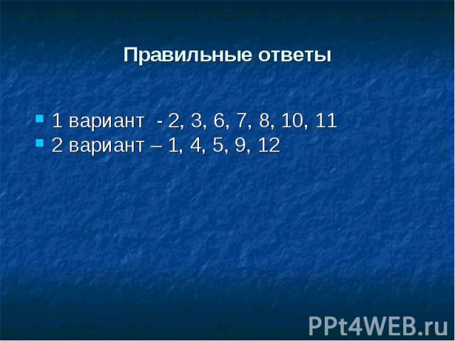 1 вариант - 2, 3, 6, 7, 8, 10, 11 1 вариант - 2, 3, 6, 7, 8, 10, 11 2 вариант – 1, 4, 5, 9, 12