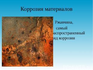 Коррозия материалов Ржавчина, самый распространенный вид коррозии